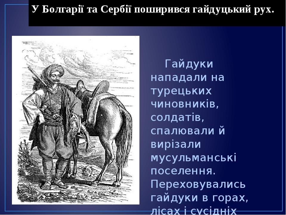 У Болгарії та Сербії поширився гайдуцький рух. Гайдуки нападали на турецьких чиновників, солдатів, спалювали й вирізали мусульманські поселення. Пе...