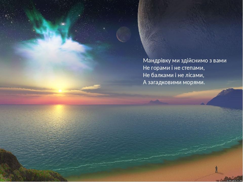 Мандрівку ми здійснимо з вами Не горами і не степами, Не балками і не лісами, А загадковими морями.