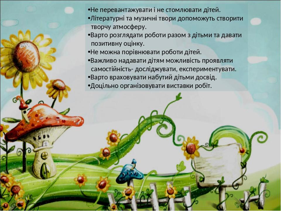 Не перевантажувати і не стомлювати дітей. Літературні та музичні твори допоможуть створити творчу атмосферу. Варто розглядати роботи разом з дітьми...