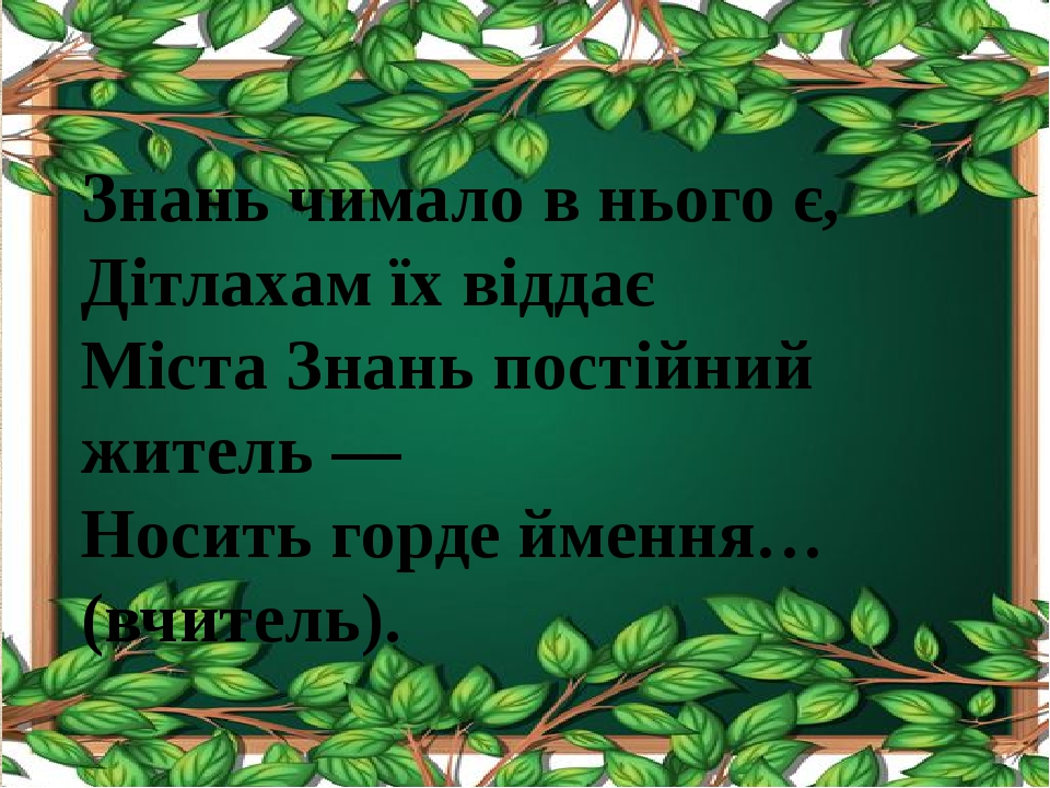 Знань чимало в нього є, Дітлахам їх віддає Міста Знань постійний житель — Носить горде ймення… (вчитель).