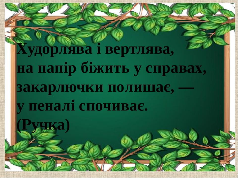 Худорлява і вертлява, на папір біжить у справах, закарлючки полишає, — у пеналі спочиває. (Ручка)