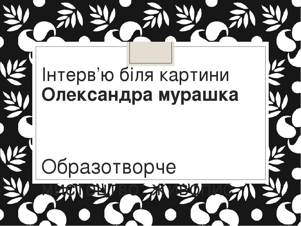Інтерв'ю біля картини Олександра мурашка Образотворче мистецтво: живопис