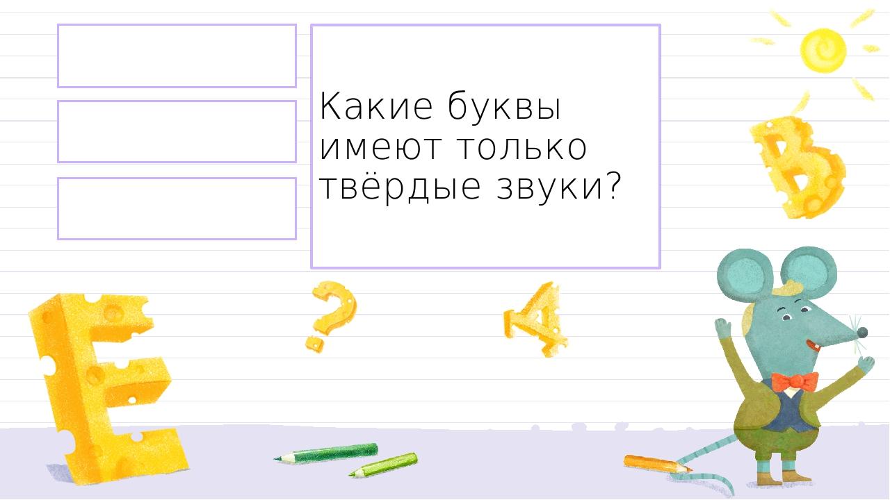 М ,р ,т, л, б Ь,ъ Ч, щ, й Какие буквы имеют только твёрдые звуки? Правильный ответ Неправильный ответ Неправильный ответ