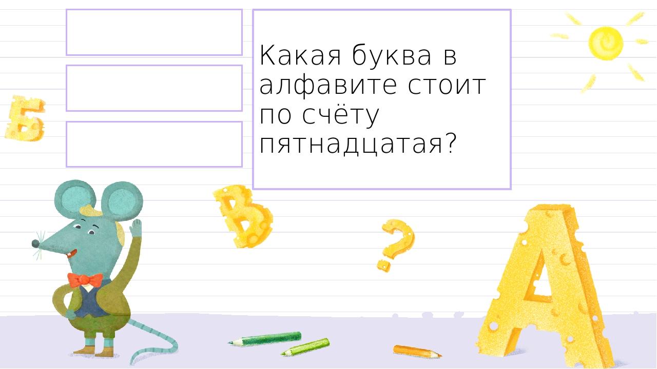 о н л Какая буква в алфавите стоит по счёту пятнадцатая? Правильный ответ Неправильный ответ Неправильный ответ