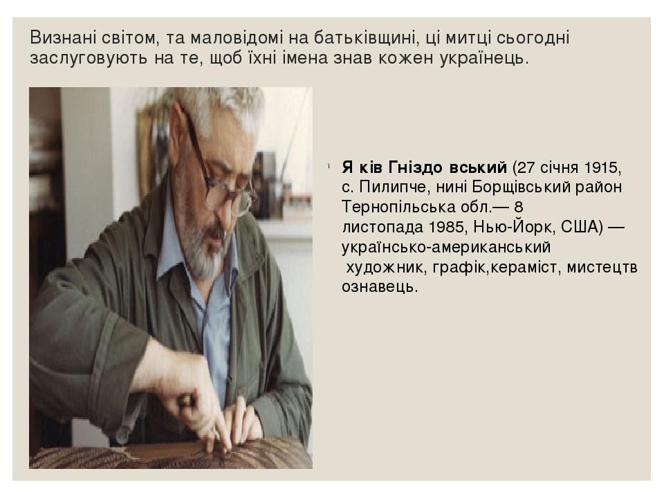 Визнані світом, та маловідомі на батьківщині, ці митці сьогодні заслуговують на те, щоб їхні імена знав кожен українець. Я́ків Гніздо́вський(27 сі...