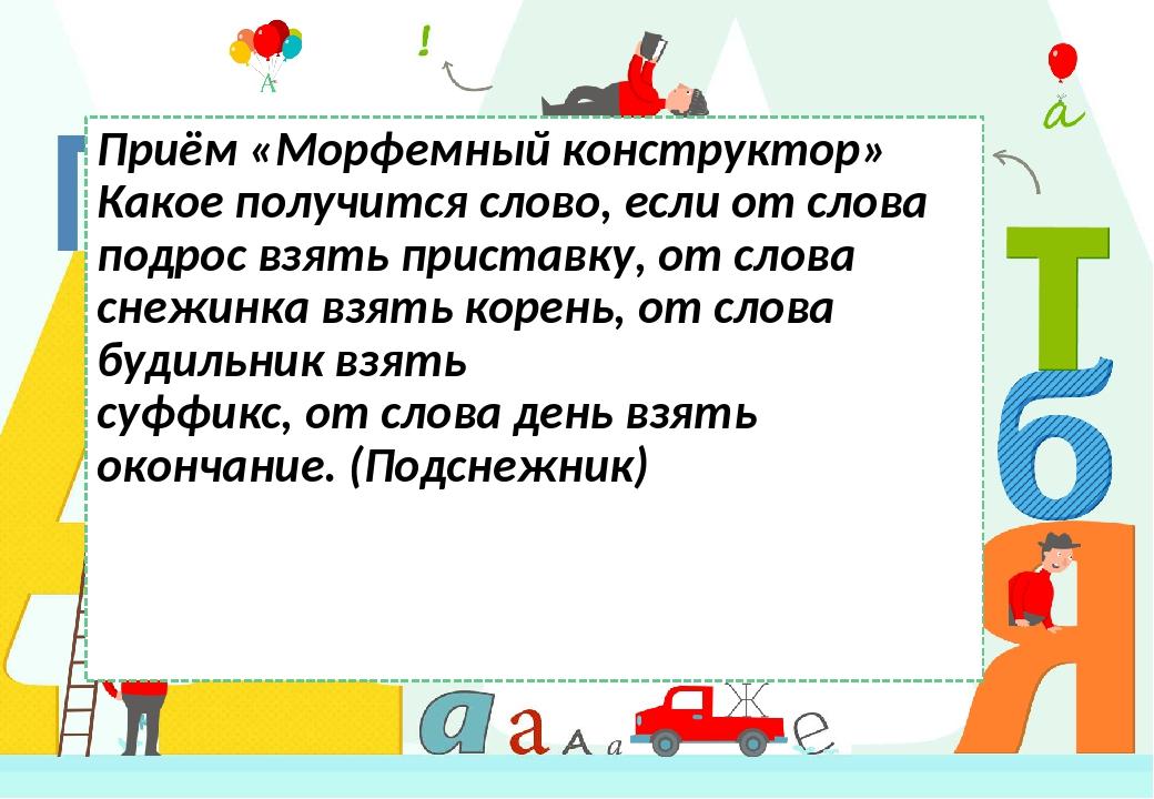 Приём «Морфемный конструктор» Какое получится слово, если от слова подрос взять приставку, от слова снежинка взять корень, от слова будильник взять...