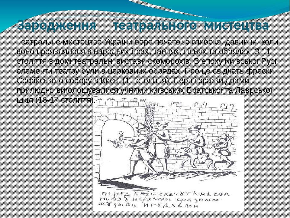 Зародження театрального мистецтва Театральне мистецтво України бере початок з глибокої давнини, коли воно проявлялося в народних іграх, танцях, піс...