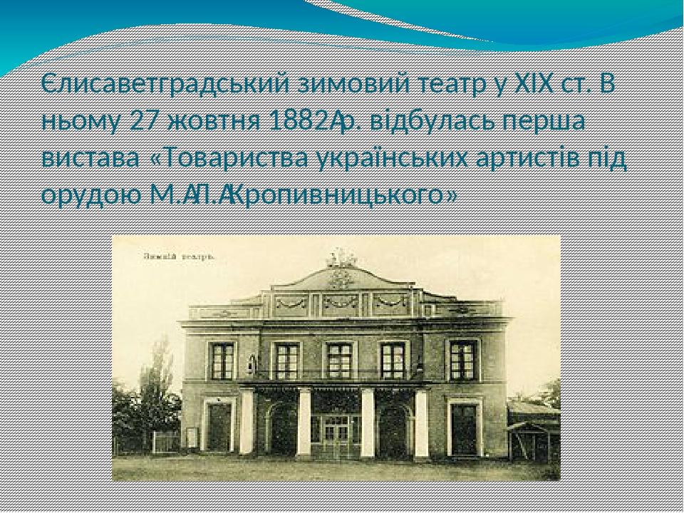 Єлисаветградський зимовий театр у XIX ст. В ньому 27 жовтня 1882р. відбулась перша вистава «Товариства українських артистів під орудою М.Л.Кропи...