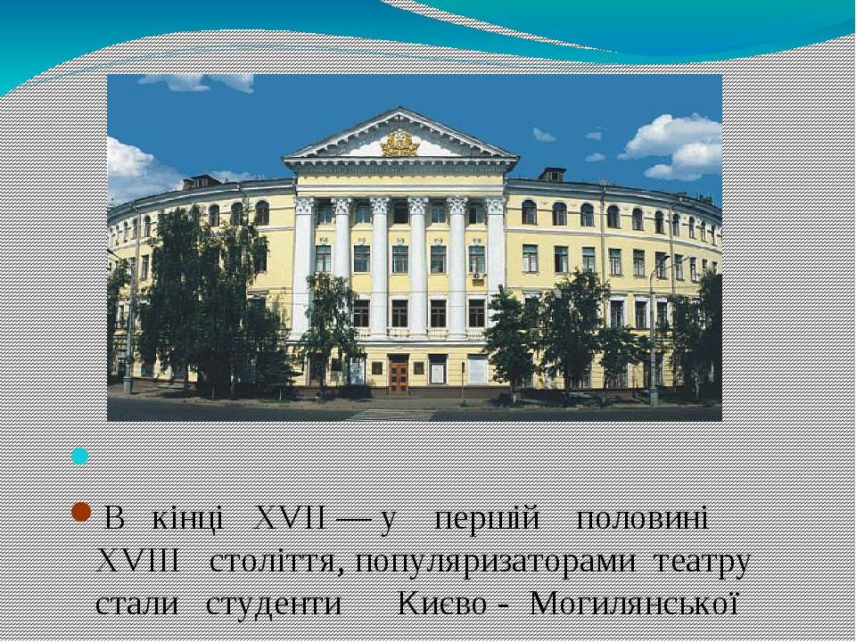 В кінці XVII — у першій половині XVIII століття, популяризаторами театру стали студенти Києво - Могилянської академії.