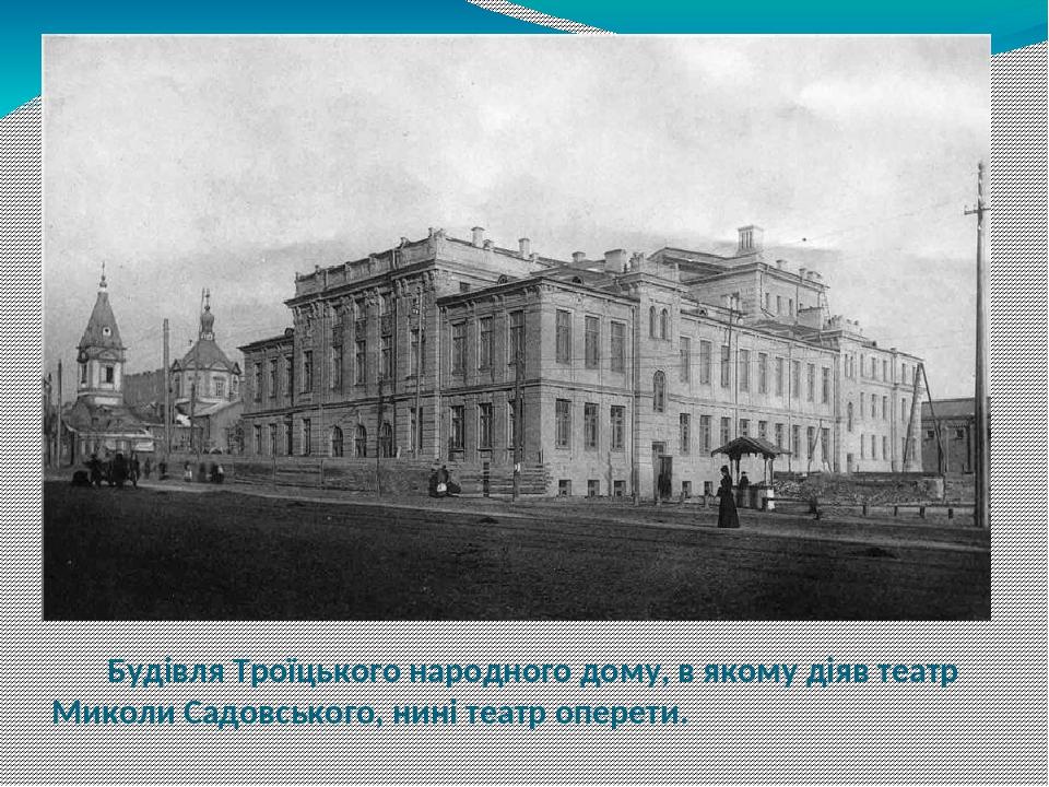Будівля Троїцького народного дому, в якому діяв театр Миколи Садовського, нині театр оперети.