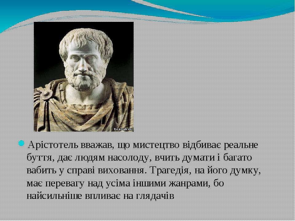 Арістотель вважав, що мистецтво відбиває реальне буття, дає людям насолоду, вчить думати і багато вабить у справі виховання. Трагедія, на його думк...