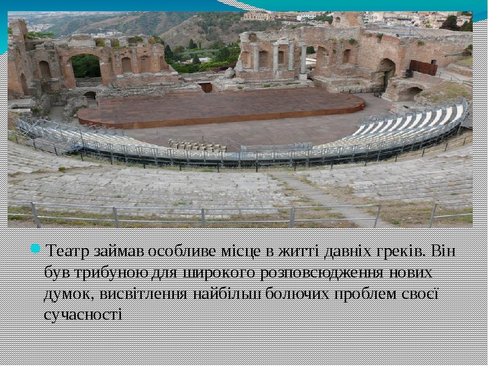 Театр займав особливе місце в житті давніх греків. Він був трибуною для широкого розповсюдження нових думок, висвітлення найбільш болючих проблем с...