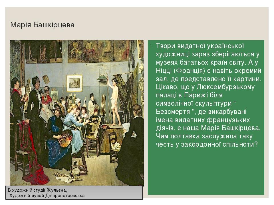 Марія Башкірцева Твори видатної української художниці зараз зберігаються у музеях багатьох країн світу. А у Ніцці (Франція) є навіть окремий зал, д...
