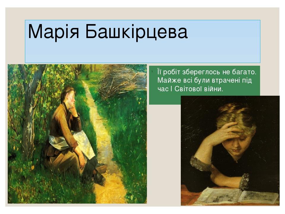 Марія Башкірцева Її робіт збереглось не багато. Майже всі були втрачені під час І Світової війни.