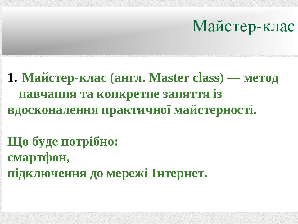Майстер-клас Майстер-клас (англ. Master class) — метод навчання та конкретне заняття із вдосконалення практичної майстерності. Що буде потрібно: см...
