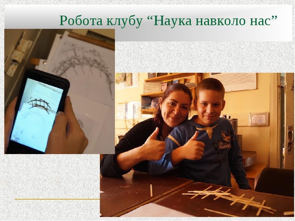"""Робота клубу """"Наука навколо нас"""""""