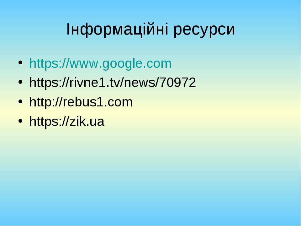 Інформаційні ресурси https://www.google.com https://rivne1.tv/news/70972 http://rebus1.com https://zik.ua