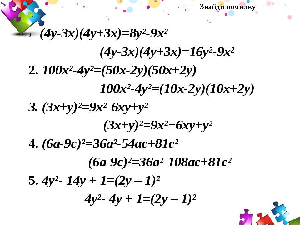 Знайди помилку (4у-3х)(4у+3х)=8у²-9х² (4у-3х)(4у+3х)=16у²-9х² 2. 100х²-4у²=(50х-2у)(50х+2у) 100х²-4у²=(10х-2у)(10х+2у) 3. (3х+у)²=9х²-6ху+у² (3х+у)...