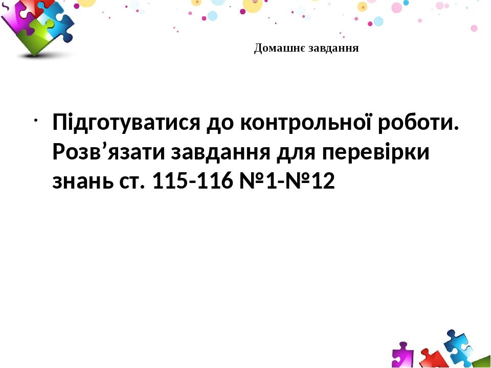 Підготуватися до контрольної роботи. Розв'язати завдання для перевірки знань ст. 115-116 №1-№12 Домашнє завдання