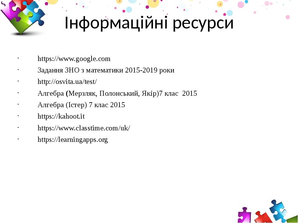Інформаційні ресурси https://www.google.com Задання ЗНО з математики 2015-2019 роки http://osvita.ua/test/ Алгебра(Мерзляк,Полонський,Якір)7 кла...