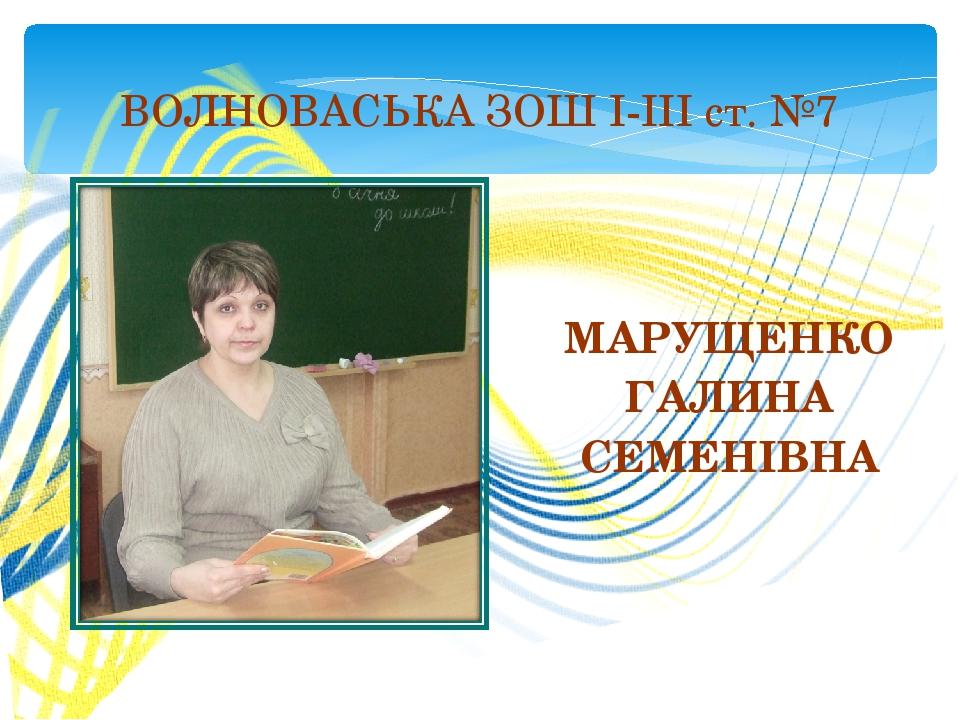 МАРУЩЕНКО ГАЛИНА СЕМЕНІВНА ВОЛНОВАСЬКА ЗОШ І-ІІІ ст. №7