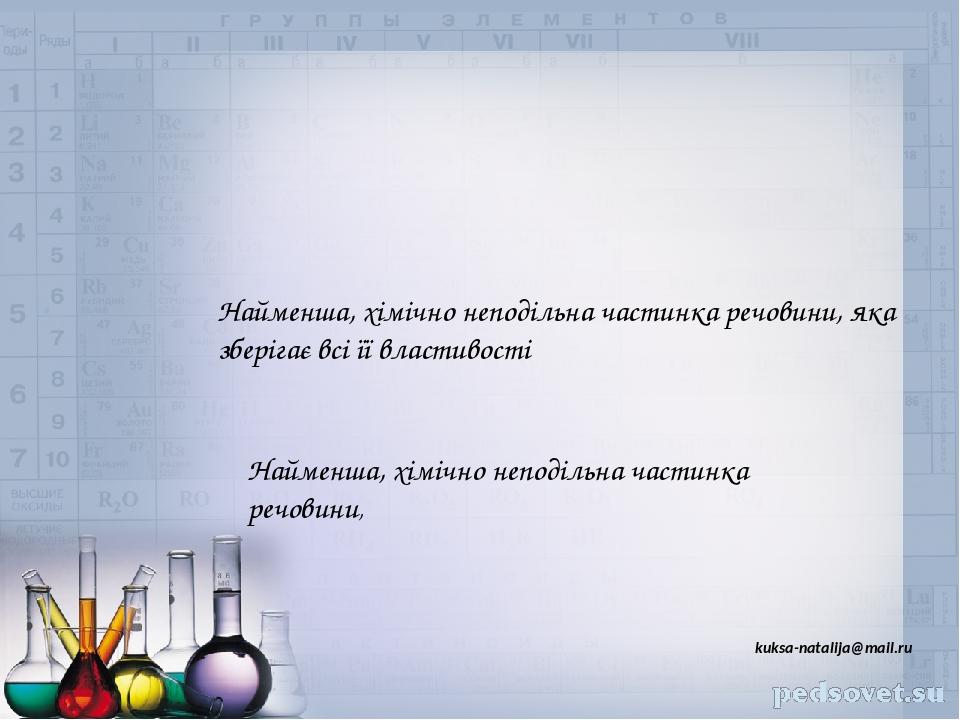 Найменша, хімічно неподільна частинка речовини, яка зберігає всі її властивості Найменша, хімічно неподільна частинка речовини, kuksa-natalija@mail.ru