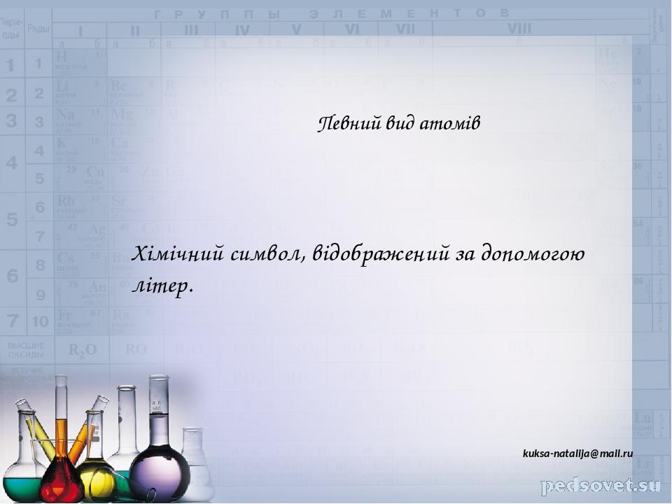 Певний вид атомів Хімічний символ, відображений за допомогою літер. kuksa-natalija@mail.ru