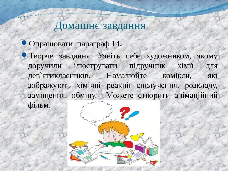 Домашнє завдання Опрацювати параграф 14. Творче завдання: Уявіть себе художником, якому доручили ілюструвати підручник хімії для дев`ятикласників. ...