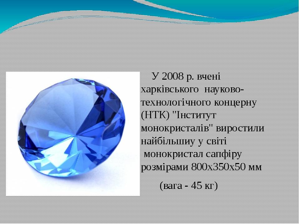 """У 2008 р. вчені харківського науково-технологічного концерну (НТК) """"Інститут монокристалів""""виростили найбільшиу у світі монокристал сапфіру розмі..."""