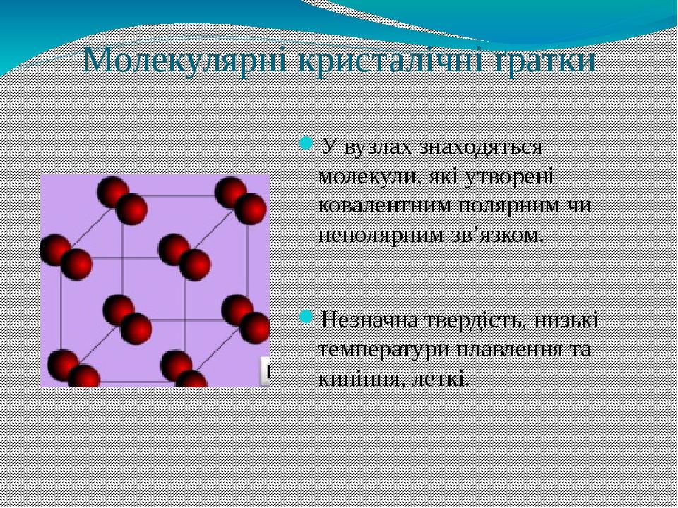 Молекулярні кристалічні ґратки У вузлах знаходяться молекули, які утворені ковалентним полярним чи неполярним зв'язком. Незначна твердість, низькі ...