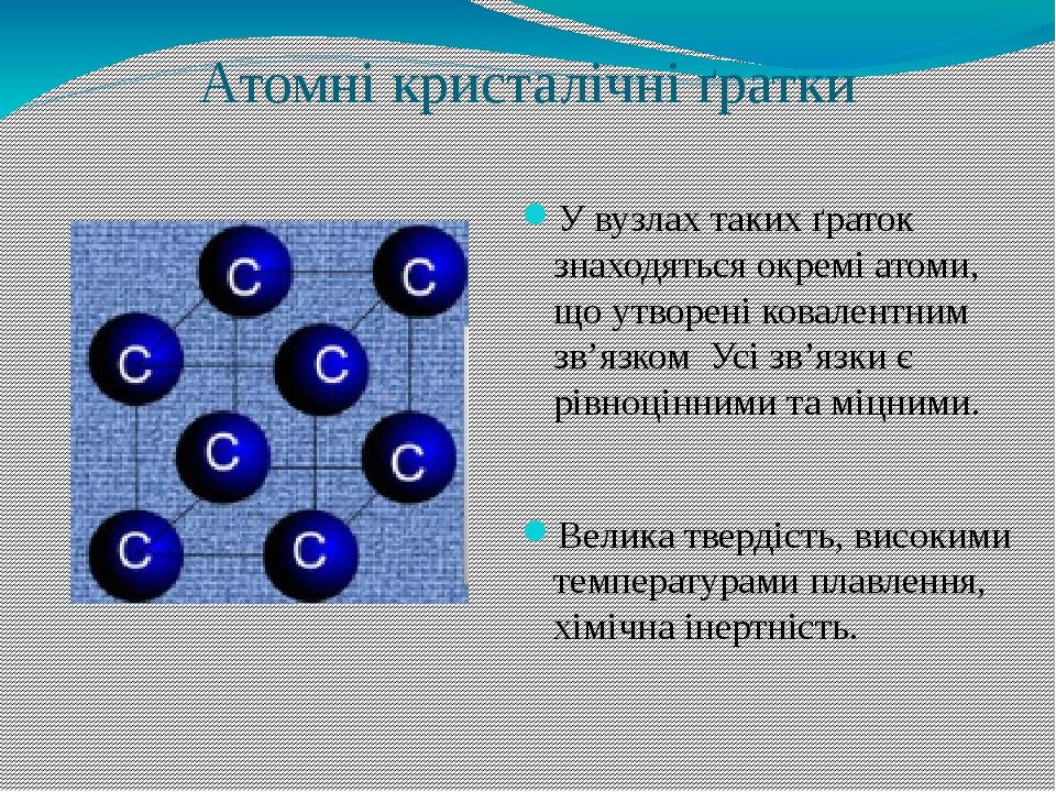 Атомні кристалічні ґратки У вузлах таких ґраток знаходяться окремі атоми, що утворені ковалентним зв'язком Усі зв'язки є рівноцінними та міцними. В...
