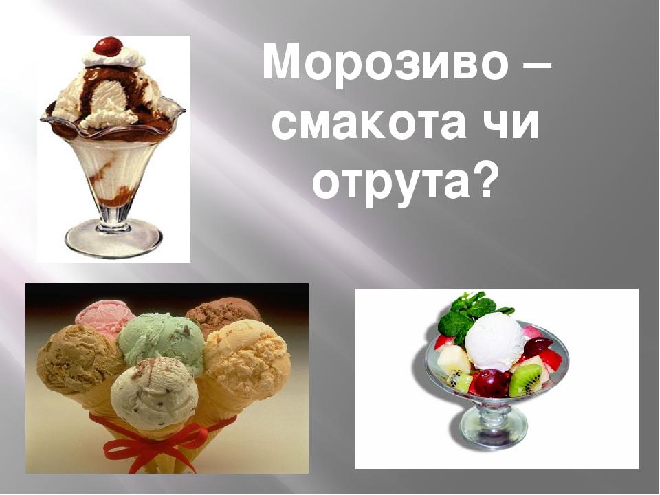 Морозиво – смакота чи отрута?