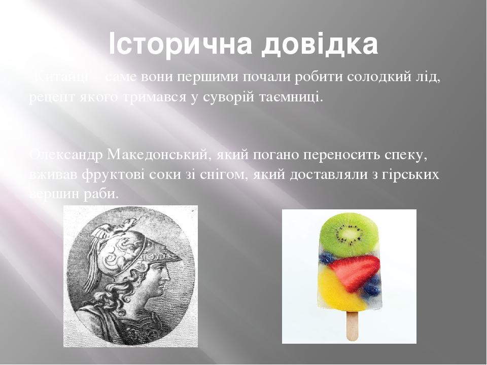 Історична довідка Китайці – саме вони першими почали робити солодкий лід, рецепт якого тримався у суворій таємниці. Олександр Македонський, який по...