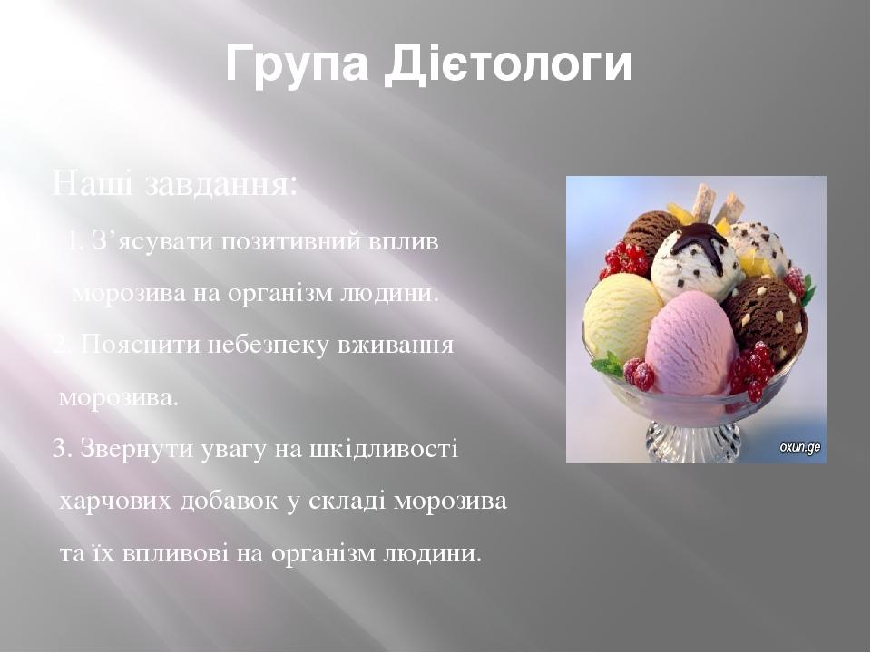 Група Дієтологи Наші завдання: 1. З'ясувати позитивний вплив морозива на організм людини. 2. Пояснити небезпеку вживання морозива. 3. Звернути уваг...