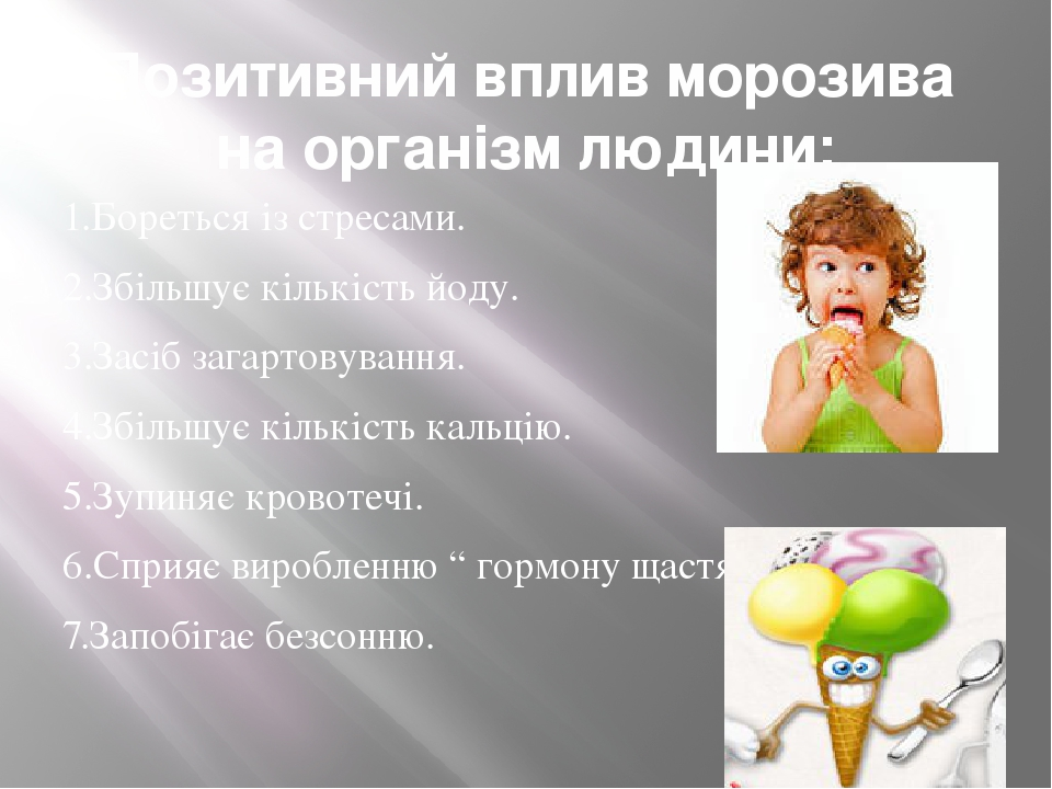 Позитивний вплив морозива на організм людини: 1.Бореться із стресами. 2.Збільшує кількість йоду. 3.Засіб загартовування. 4.Збільшує кількість кальц...