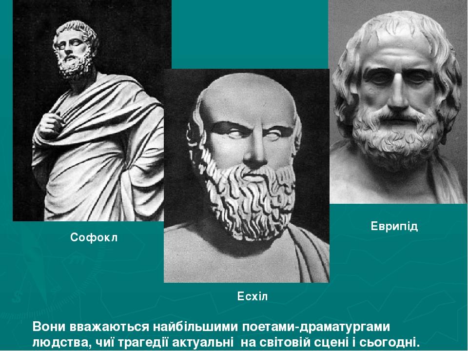 Софокл Еврипід Есхіл Вони вважаються найбільшими поетами-драматургами людства, чиї трагедії актуальні на світовій сцені і сьогодні.