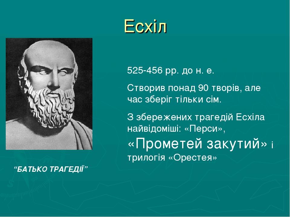 Есхіл 525-456 рр. до н. е. Створив понад 90 творів, але час зберіг тільки сім. З збережених трагедій Есхіла найвідоміші: «Перси», «Прометей закутий...
