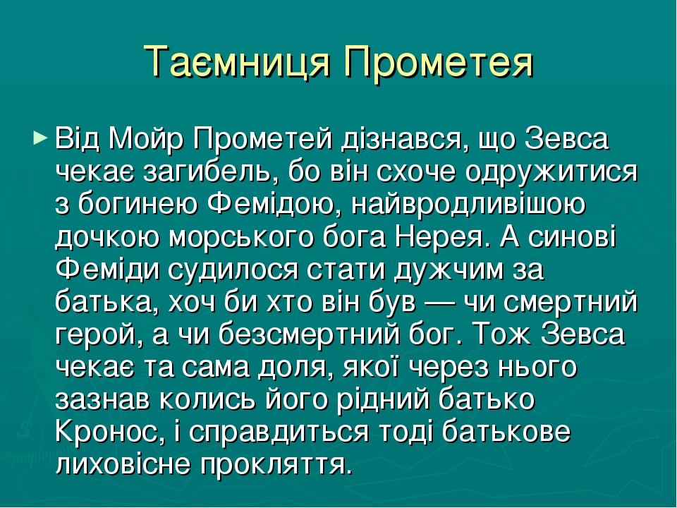 Таємниця Прометея Від Мойр Прометей дізнався, що Зевса чекає загибель, бо він схоче одружитися з богинею Фемідою, найвродливішою дочкою морського б...