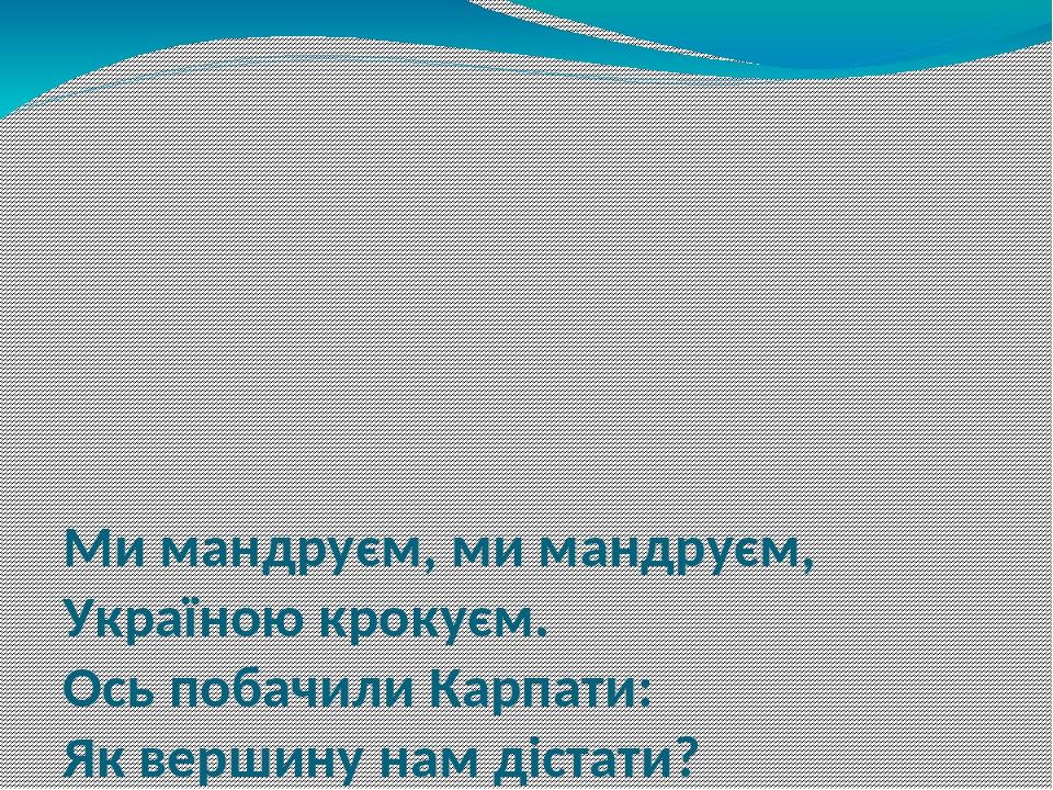 Ми мандруєм, ми мандруєм, Україною крокуєм. Ось побачили Карпати: Як вершину нам дістати? Заглядаємо в озерця – Не торкнутися нам денця! Так ми дов...