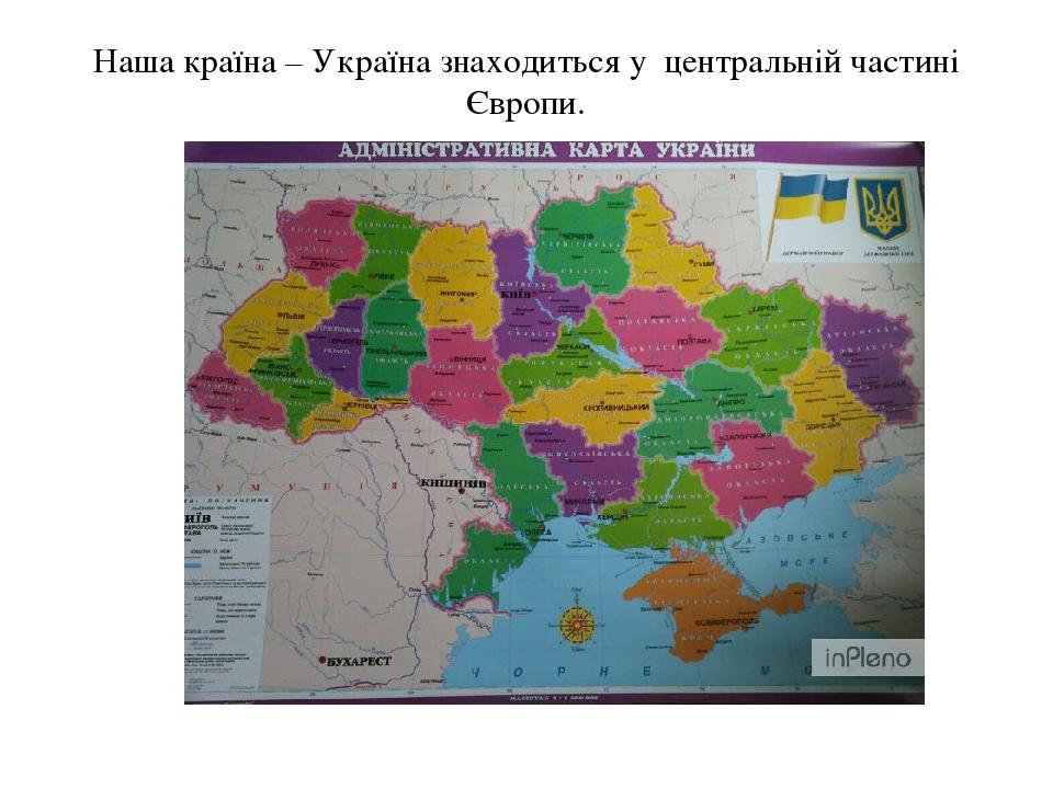 Наша країна – Україна знаходиться у центральній частині Європи.