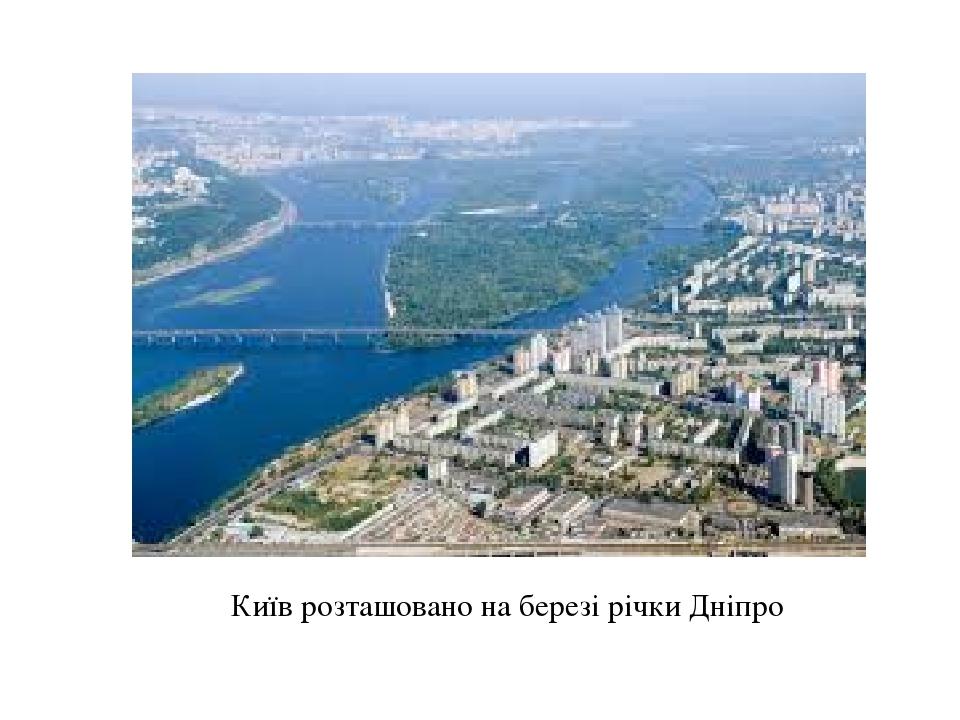 Київ розташовано на березі річки Дніпро