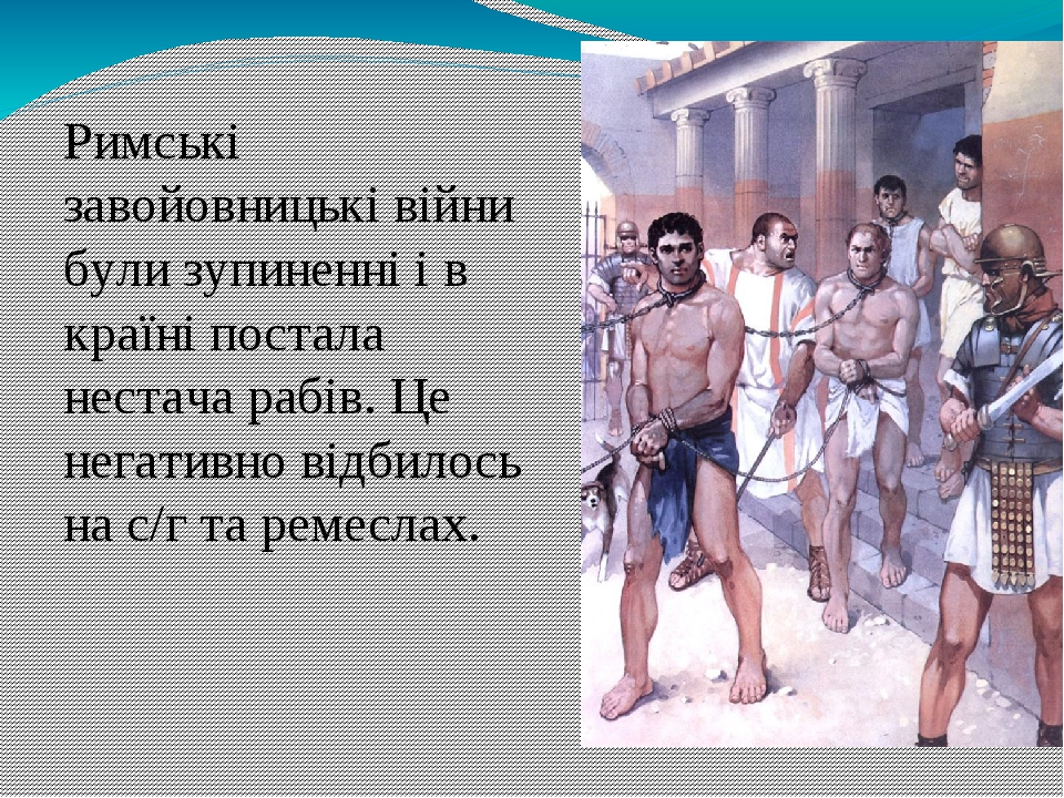 Римські завойовницькі війни були зупиненні і в країні постала нестача рабів. Це негативно відбилось на с/г та ремеслах.