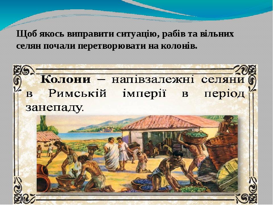 Щоб якось виправити ситуацію, рабів та вільних селян почали перетворювати на колонів.