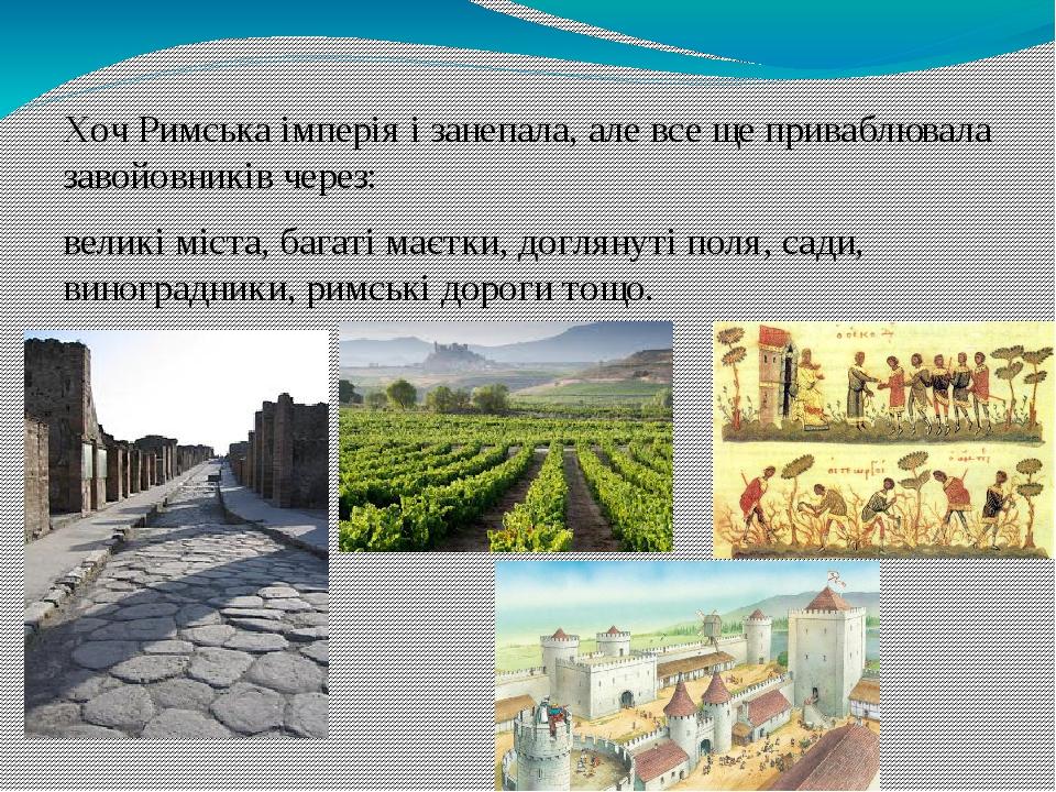 Хоч Римська імперія і занепала, але все ще приваблювала завойовників через: великі міста, багаті маєтки, доглянуті поля, сади, виноградники, римськ...