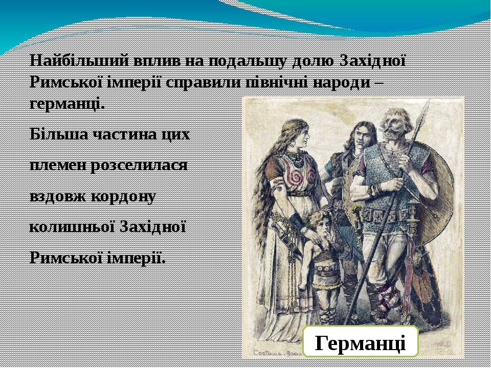Найбільший вплив на подальшу долю Західної Римської імперії справили північні народи – германці. Більша частина цих племен розселилася вздовж кордо...