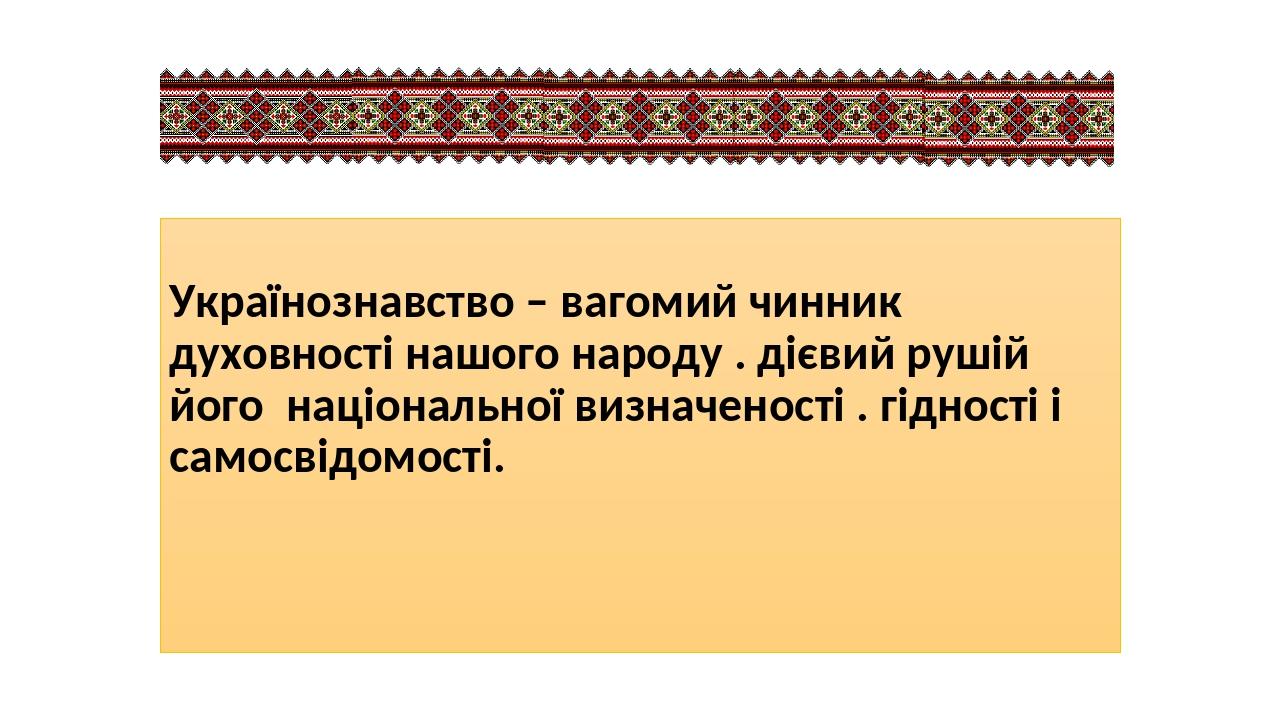 Українознавство – вагомий чинник духовності нашого народу . дієвий рушій його національної визначеності . гідності і самосвідомості.