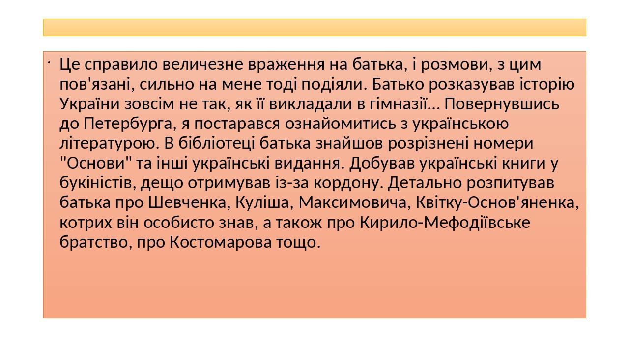 Це справило величезне враження на батька, і розмови, з цим пов'язані, сильно на мене тоді подіяли. Батько розказував історію України зовсім не так,...