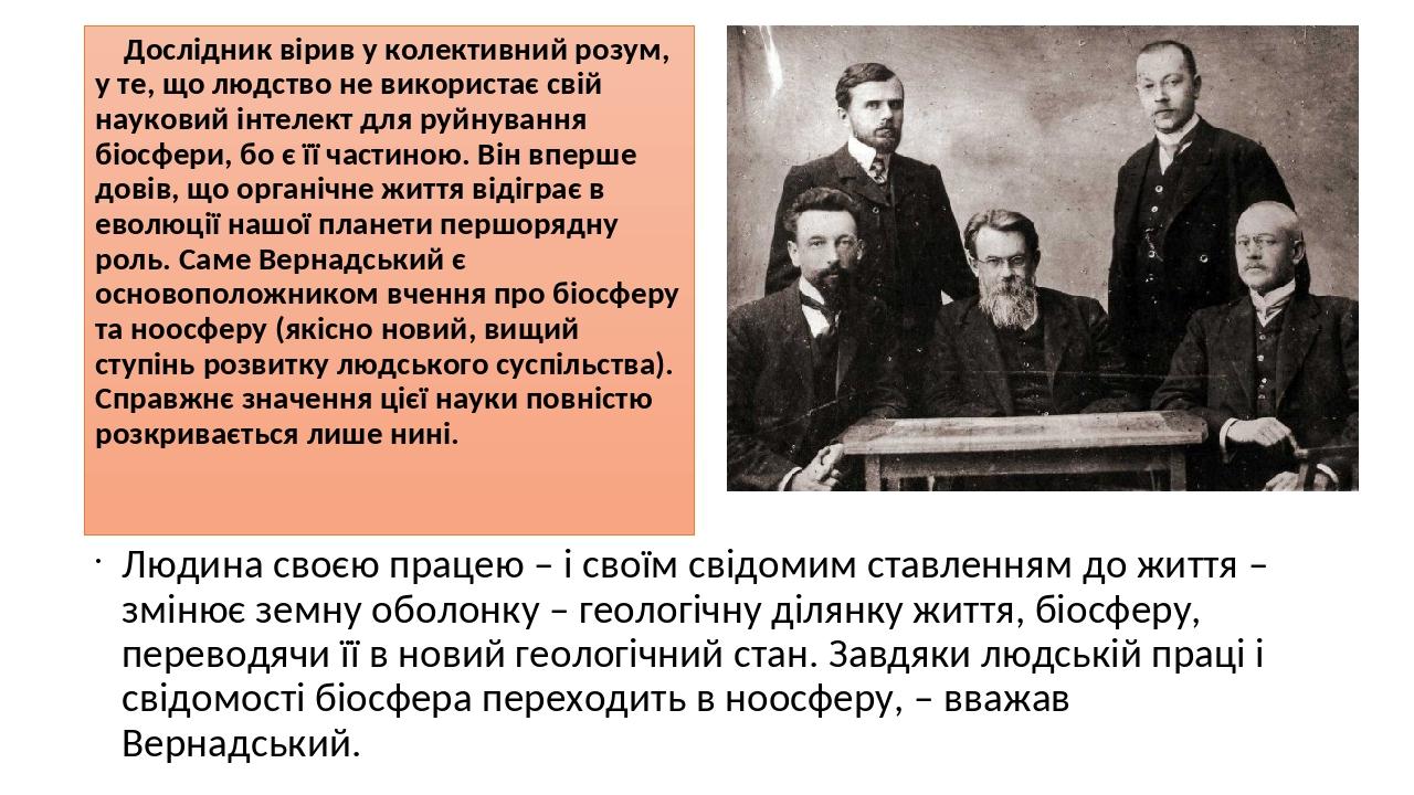 Дослідник вірив у колективний розум, у те, що людство не використає свій науковий інтелект для руйнування біосфери, бо є її частиною. Він вперше до...
