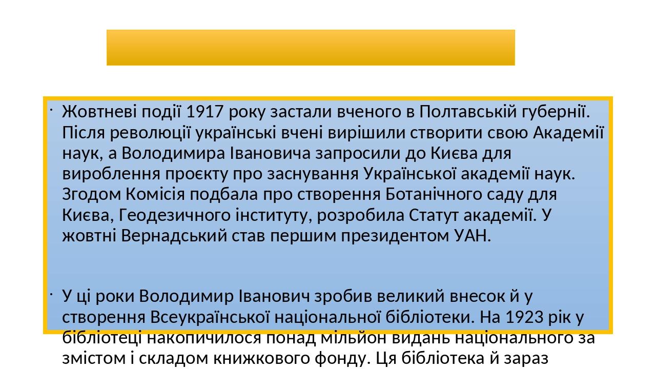 Вернадський і Україна Жовтневі події 1917 року застали вченого в Полтавській губернії. Після революції українські вчені вирішили створити свою Акад...