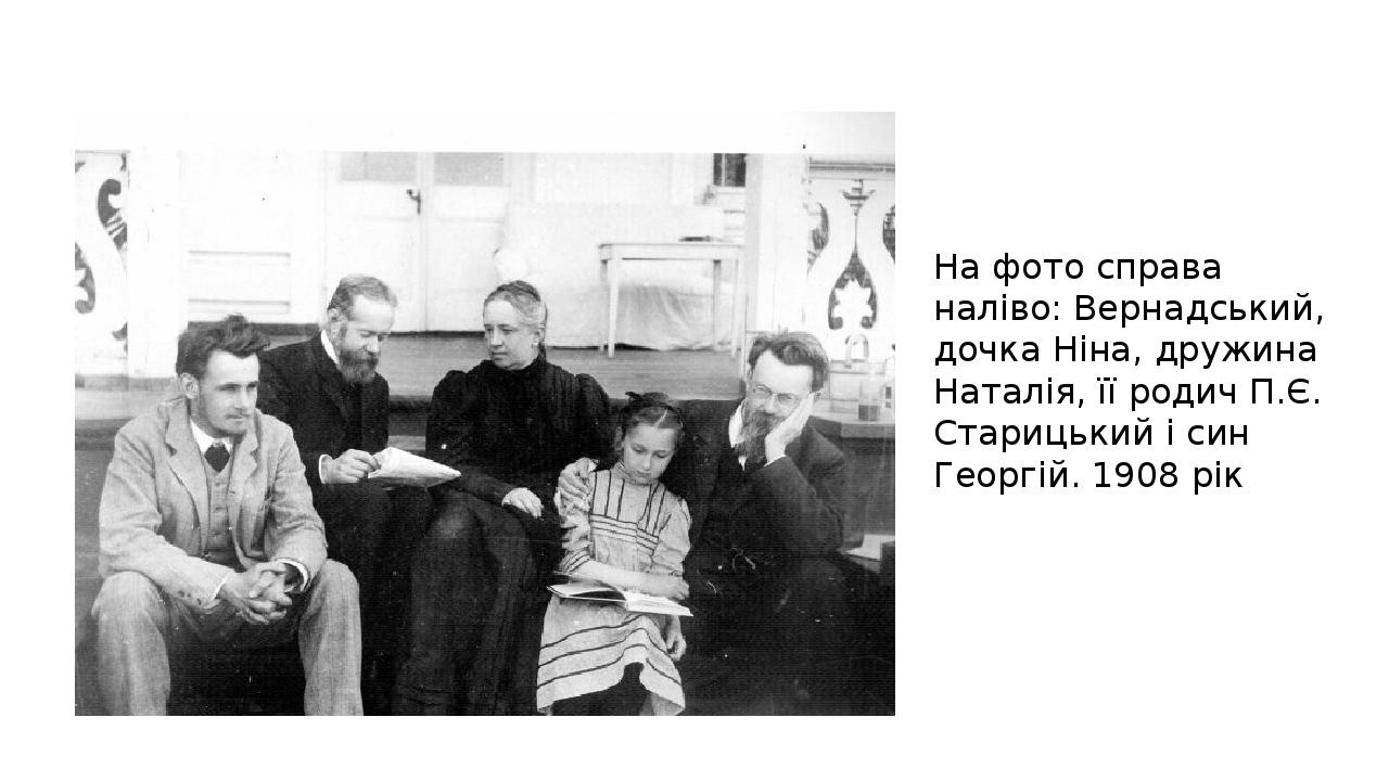 Цікаві факти про особисте життя На фото справа наліво: Вернадський, дочка Ніна, дружина Наталія, її родич П.Є. Старицький і син Георгій. 1908 рік